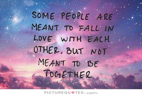 Some people are meant to fall in love with each other, but not meant to be together. Picture Quotes.