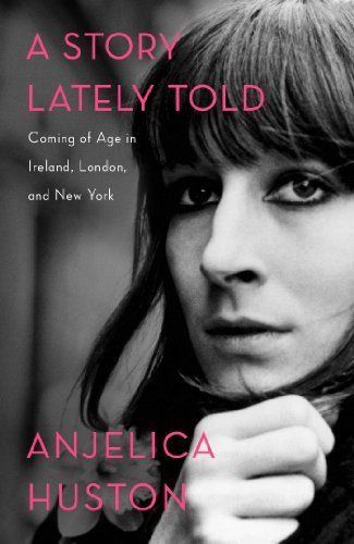 A Story Lately Told: Coming of Age in Ireland, London, and New York by Anjelica Huston