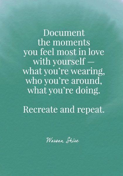 Document the moments you feel most in love with yourself. Recreate and repeat. - Warsan Shire - Body Positive Quotes - Photos