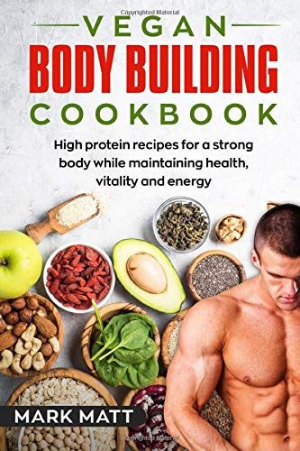 Vegan Bodybuilding Cookbook 100 High Protein Recipes For A Strong Body While Maintaining Health Vitality In 2020 High Protein Recipes High Protein Vegan Workout Food