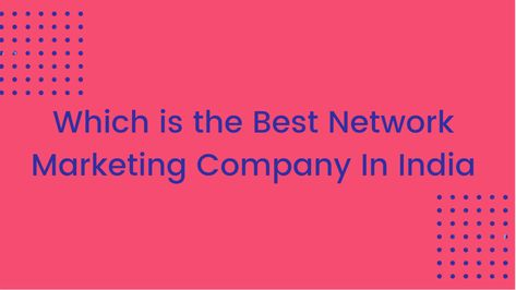 Which Is The Best Network Marketing Company In India? 9 Important Parameters - Harshit Batham