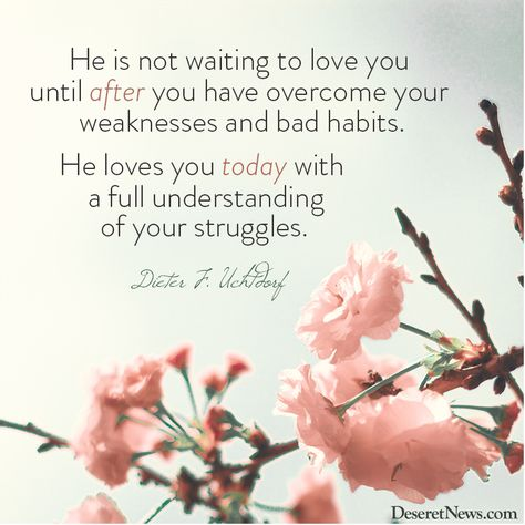 "President Uchtdorf: ""He is not waiting to love you until after you have overcome your weaknesses and bad habits. He loves you today with a full understanding of your struggles."" #WomensMeeting #lds #quotes"