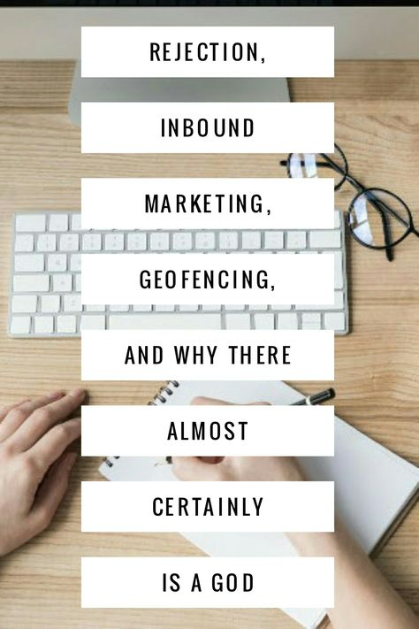 Rejection, Inbound Marketing, Geofencing and Why There Almost Certainly Is a God – What I learnt This Month.