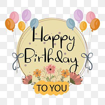 عيد ميلاد سعيد لتصميم النص مع الزهور سعيدة عيد الميلاد ولادة Png والمتجهات للتحميل مجانا Happy Birthday To You Happy Birthday Posters Happy Birthday Celebration