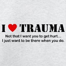 Enough said lol Yes I am a Trauma junkie.