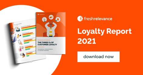 The three Cs of Customer Loyalty - Fresh Relevance Loyalty Report