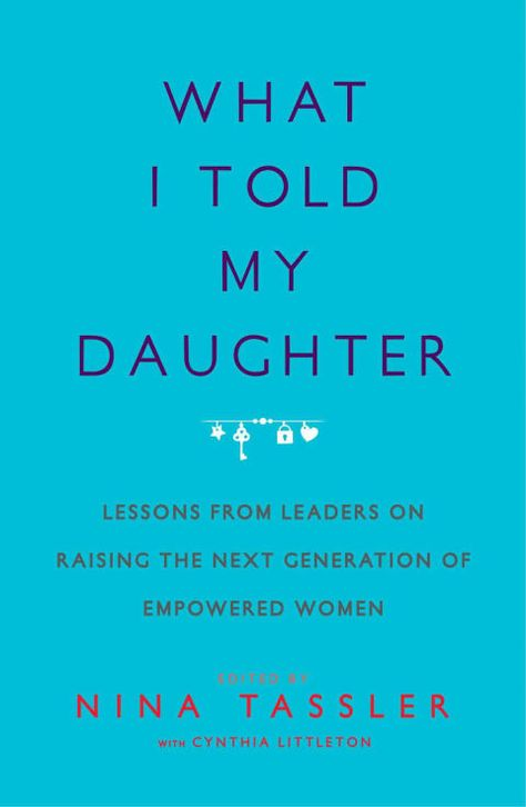 What I Told My Daughter: Lessons From Leaders on Raising the Next Generation of Empowered Women edited by Nina Tassler with Cynthia Littleton New Books, Good Books, Books To Read, Book Club Books, Parenting Books, Parenting Quotes, Parenting Tips, Reading Lists, Book Lists