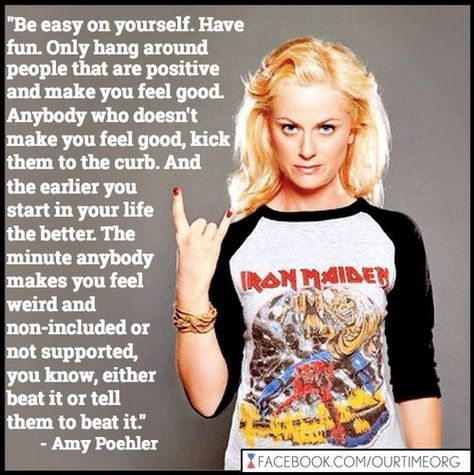 Quote: Amy Poehler / Be easy on yourself.  Have fun.  Only hang around people that are positive and make you feel good . . . .