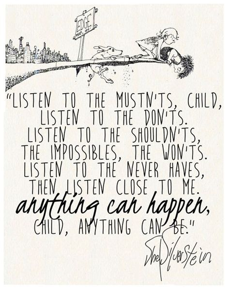 """On working for your dreams, no matter what.   """"Listen to the mustn'ts, child. Listen to the don'ts. Listen to the shouldn'ts, the impossibles, the won'ts. Listen to the never haves, then listen close to me. Anything can happen, child. Anything can be."""" — Shel Silverstein"""