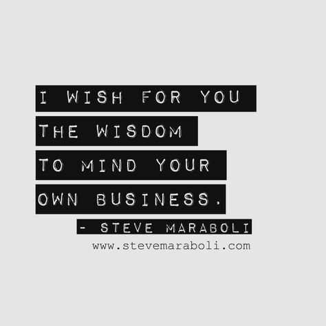 """""""I wish for you the wisdom to mind your own business."""" - Steve Maraboli #quote"""