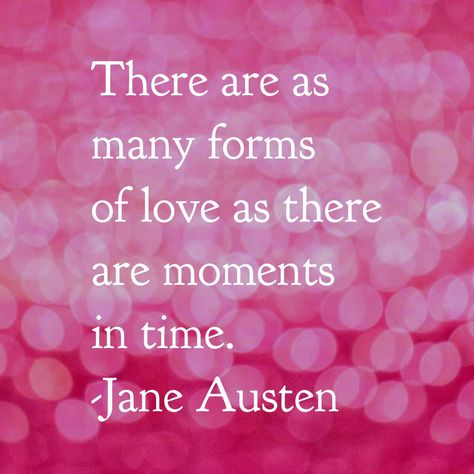 """""""There are as many forms of love as there are moments in time."""" Jane Austen"""