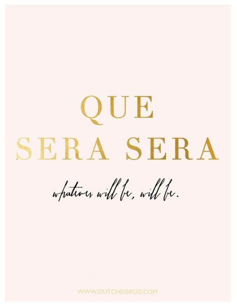 Why I think happy thoughts - Que sera sera, whatever will be, will be.