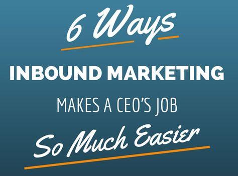 6 Ways Inbound Marketing Makes a CEO's Job Easier