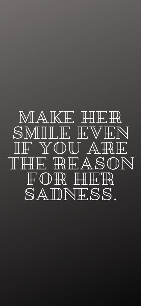 Make Her Smile Even If You Are The Reason For Her Sadness Make Her Smile Her Smile Quotes