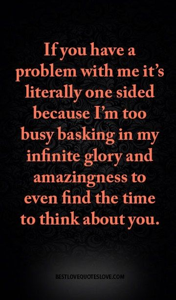 If You Have A Problem With Me It S Literally One Sided Because I M Too Busy Basking In My Infinite Glory And Best Love Quotes Thinking Of You Volunteer Quotes