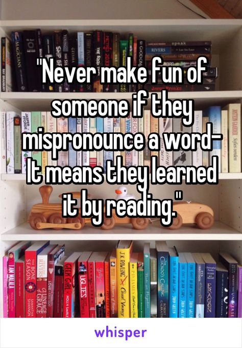 """""""Never make fun of someone if they mispronounce a word- It means they learned it by reading."""""""