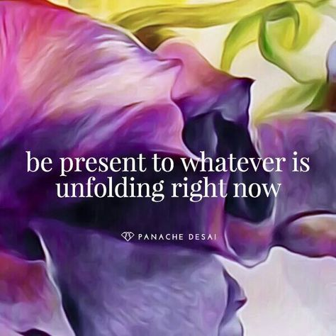 Be present to whatever is unfolding right now