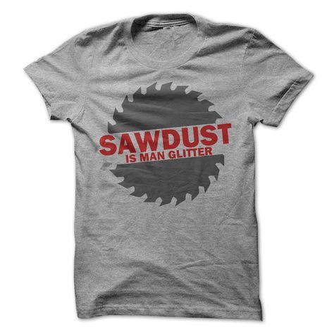 Sawdust Is Man Glitter   awesomethreadz