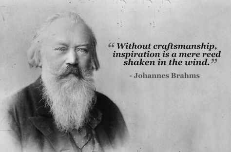 """Without craftsmanship, inspiration is a mere reed shaken in the wind."" Johannes Brahms"