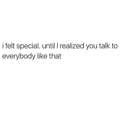 I Felt Special Until Realised You Talk To Everyone Like That