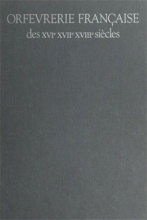 Orfevrerie Francaise Des Xvie Xviie Xviiie Siecles Catalogue Raisonne Des Collections Du Musee Des Arts Decoratifs Et Du Musee N Xviiie Siecle Xviiie Xvie