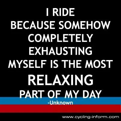 I ride because somehow completely exhausting myself is the most relaxing part of my day.