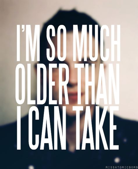 I'm so much older than I can take- All These Things That I've Done- The Killers
