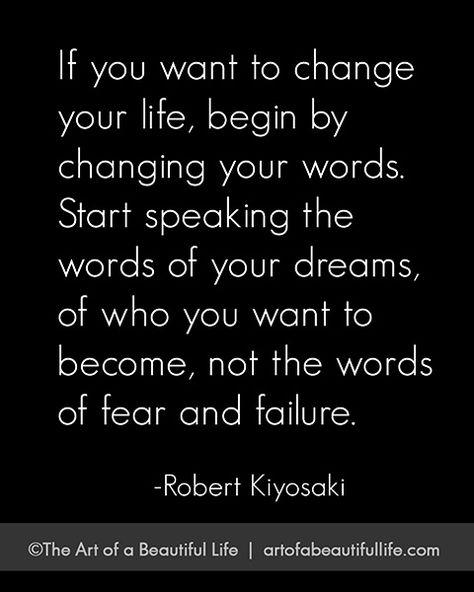 Si tu quieres cambiar tu vida, empieza por cambiar tus palabras. Empieza hablando de palabras de tus sueños o de quien tu quieres ser no de las palabras de miedo y fracaso. Robert Kiyosaki