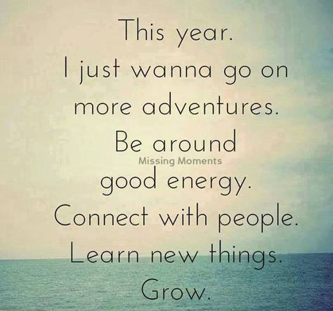 This year, I just wanna go on more adventures. Be around good energy. Connect with people. Learn new things. Grow.