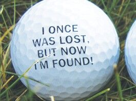 Golf quote words, I once was lost, But now I'm Found!