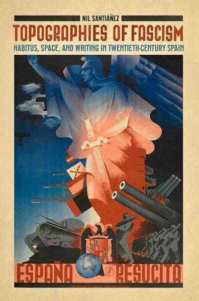 Topographies of fascism : habitus, space, and writing in twentieth-century Spain / Nil Santiáñez.