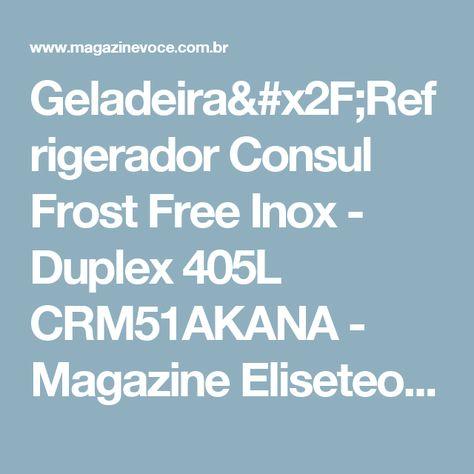 Geladeira/Refrigerador Consul Frost Free Inox - Duplex 405L CRM51AKANA - Magazine Eliseteoliveira