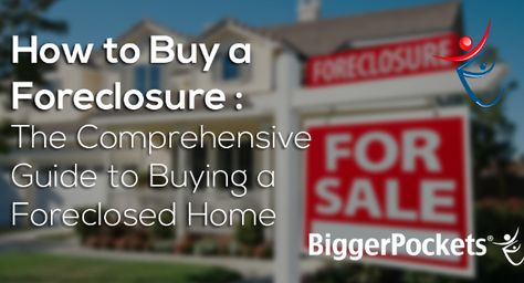 How to Buy a Foreclosure : The Comprehensive Guide to Buying a Foreclosed Home