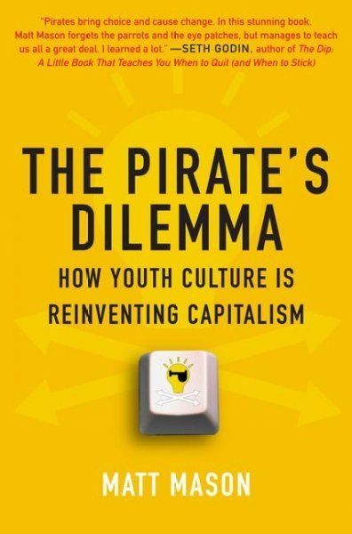 The pirate's dilemma : how youth culture is reinventing capitalism / Matt Mason.