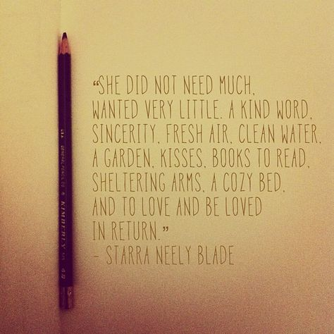 """""""She did not need much. Wanted very little. A kind word. Sincerity. Fresh air. Clean water. A garden. Kisses. Books to read. Sheltering arms. A cozy bed. And to love and be loved in return."""" ~Starra Neely Blade  Got what I need."""