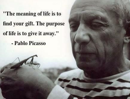 """""""The meaning of life is to find your gift.  The purpose of life is to give it away.""""  ~ Pablo Picasso"""