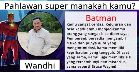 Pahlawan super manakah kamu? Kamu adalah orang yang mengagumkan yang siap untuk menyelamatkan seluruh dunia. Menjadi seorang pahlawan super adalah tanggung jawab yang besar, tetapi kamu sudah menguasai cara untuk tetap tenang dan selalu bersenang-senang. Itu bagus, karena baik itu memanjat sampai ke puncak dunia seperti Spiderman, atau mengendarai Batmobile, kehidupan sebagai pahlawan super sudah menyiapkan beberapa hal menarik untukmu!
