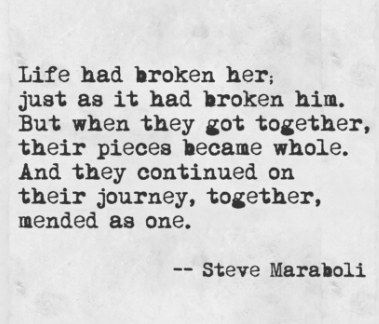 life had broken her, just as it had broken him. but when they got together, their pieces became whole. and they continued on their journey together mended as one.