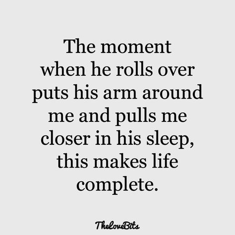 The moment when he rolls over puts his arm around me and pulls me closer in his sleep, this makes life complete.