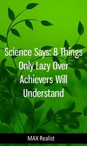 Science Says: 8 Things Only Lazy Over Achievers Will