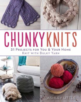 Chunky Knits: 31 Projects for You & Your Home Knit with Bulky Yarn by Ashley Little.