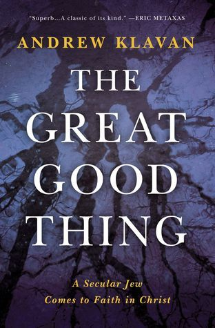 The Great Good Thing A Secular Jew Comes To Faith In Christ By Andrew Klavan Christian Living Books Books Greatful