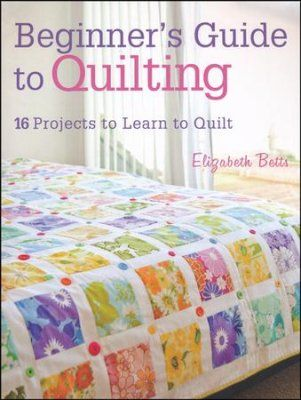 Beginner S Guide To Quilting 16 Projects To Learn To Quilt By Elizabeth Betts Beginner Sewing Projects Easy Sewing Projects For Beginners Quilts