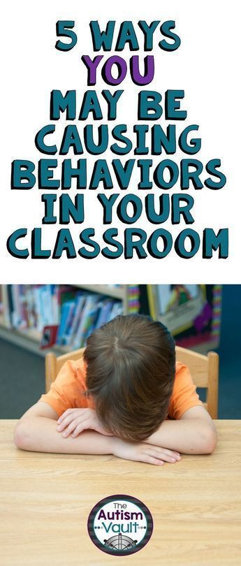 5 Ways You May Be Causing Behaviors in Your Classroom • The Autism Vault