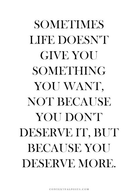 Sometimes life doesn't give you what you want. Not because you don't deserve it. But because you deserve more.