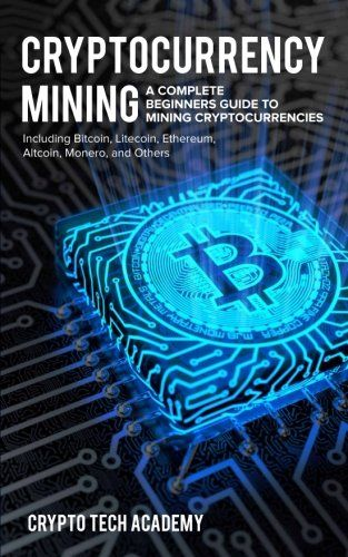 Cryptocurrency Mining A Complete Beginners Guide To Mining Cryptocurrencies Including Bitcoin Litecoin Ethere Cryptocurrency Bitcoin Cryptocurrency Trading