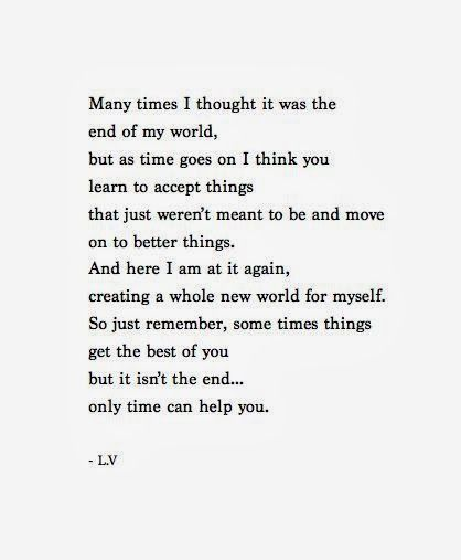 Many Times I Thought It Was The End Of My World But As Time Goes On I Think You Learn To Accept Things That Meant To Be Quotes Over You