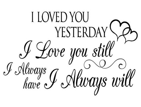 I Loved You Yesterday, I Love you still, I Always have, I Always will - Vinyl Wall Art Decal, Romant