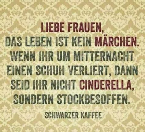 :-) Dear Ladies,  Life is not a fairy tale. When you lose your shoe at midnight you're not Cinderella, you're drunk.