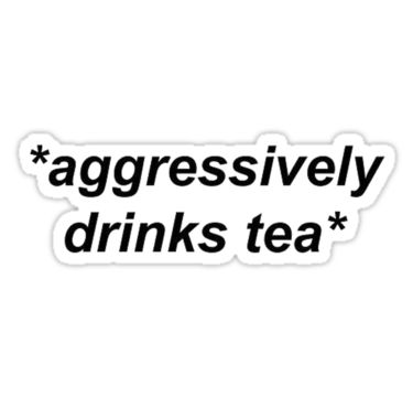 'Aggressively Drinks Tea' Sticker by prodesigner2